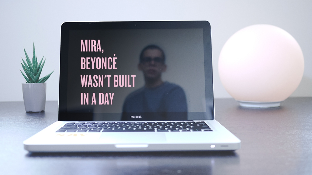Mira, Beyoncé wasn't built in a day.